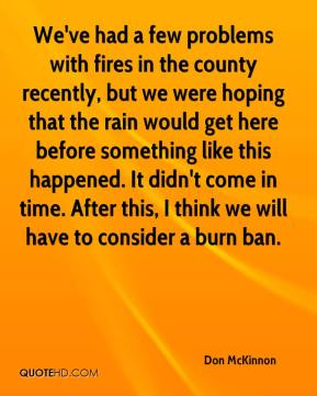 Don McKinnon - We've had a few problems with fires in the county recently, but we were hoping that the rain would get here before something like this happened. It didn't come in time. After this, I think we will have to consider a burn ban.
