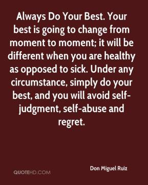 Don Miguel Ruiz - Always Do Your Best. Your best is going to change from moment to moment; it will be different when you are healthy as opposed to sick. Under any circumstance, simply do your best, and you will avoid self-judgment, self-abuse and regret.