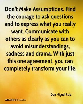 Don Miguel Ruiz - Don't Make Assumptions. Find the courage to ask questions and to express what you really want. Communicate with others as clearly as you can to avoid misunderstandings, sadness and drama. With just this one agreement, you can completely transform your life.