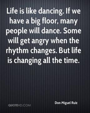 Don Miguel Ruiz - Life is like dancing. If we have a big floor, many people will dance. Some will get angry when the rhythm changes. But life is changing all the time.