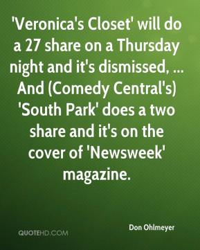 Don Ohlmeyer - 'Veronica's Closet' will do a 27 share on a Thursday night and it's dismissed, ... And (Comedy Central's) 'South Park' does a two share and it's on the cover of 'Newsweek' magazine.