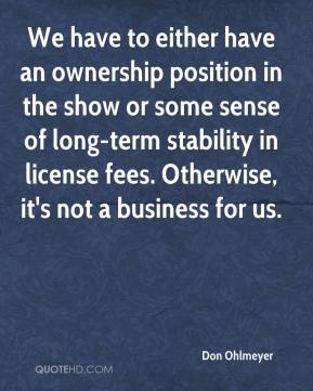 Don Ohlmeyer - We have to either have an ownership position in the show or some sense of long-term stability in license fees. Otherwise, it's not a business for us.