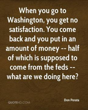 Don Perata - When you go to Washington, you get no satisfaction. You come back and you put in an amount of money -- half of which is supposed to come from the feds -- what are we doing here?