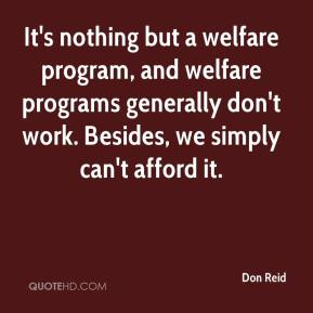 Don Reid - It's nothing but a welfare program, and welfare programs generally don't work. Besides, we simply can't afford it.