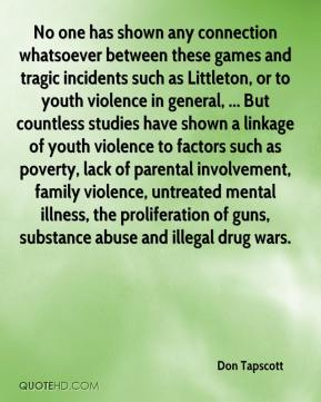 Don Tapscott - No one has shown any connection whatsoever between these games and tragic incidents such as Littleton, or to youth violence in general, ... But countless studies have shown a linkage of youth violence to factors such as poverty, lack of parental involvement, family violence, untreated mental illness, the proliferation of guns, substance abuse and illegal drug wars.