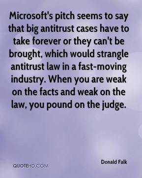 Donald Falk - Microsoft's pitch seems to say that big antitrust cases have to take forever or they can't be brought, which would strangle antitrust law in a fast-moving industry. When you are weak on the facts and weak on the law, you pound on the judge.