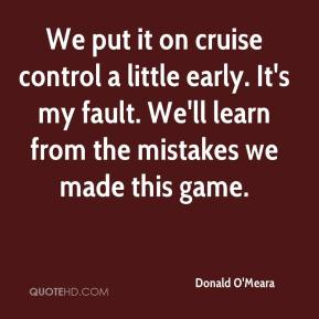 Donald O'Meara - We put it on cruise control a little early. It's my fault. We'll learn from the mistakes we made this game.
