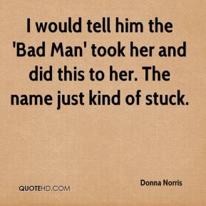 I would tell him the 'Bad Man' took her and did this to her. The name just kind of stuck.