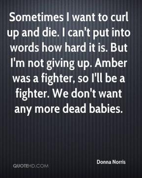 Donna Norris - Sometimes I want to curl up and die. I can't put into words how hard it is. But I'm not giving up. Amber was a fighter, so I'll be a fighter. We don't want any more dead babies.