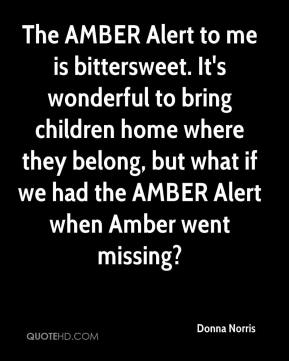 Donna Norris - The AMBER Alert to me is bittersweet. It's wonderful to bring children home where they belong, but what if we had the AMBER Alert when Amber went missing?
