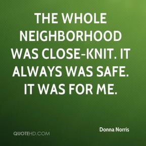The whole neighborhood was close-knit. It always was safe. It was for me.