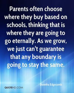 Doretha Edgecomb - Parents often choose where they buy based on schools, thinking that is where they are going to go eternally. As we grow, we just can't guarantee that any boundary is going to stay the same.