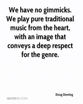 Doug Deming - We have no gimmicks. We play pure traditional music from the heart, with an image that conveys a deep respect for the genre.
