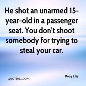 Doug Ellis - He shot an unarmed 15-year-old in a passenger seat. You don't shoot somebody for trying to steal your car.