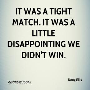 Doug Ellis - It was a tight match. It was a little disappointing we didn't win.