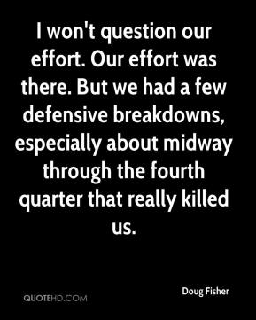 Doug Fisher - I won't question our effort. Our effort was there. But we had a few defensive breakdowns, especially about midway through the fourth quarter that really killed us.