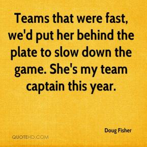 Doug Fisher - Teams that were fast, we'd put her behind the plate to slow down the game. She's my team captain this year.