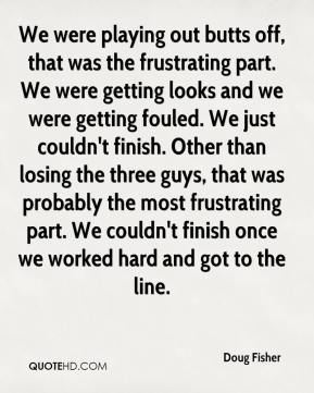 Doug Fisher - We were playing out butts off, that was the frustrating part. We were getting looks and we were getting fouled. We just couldn't finish. Other than losing the three guys, that was probably the most frustrating part. We couldn't finish once we worked hard and got to the line.