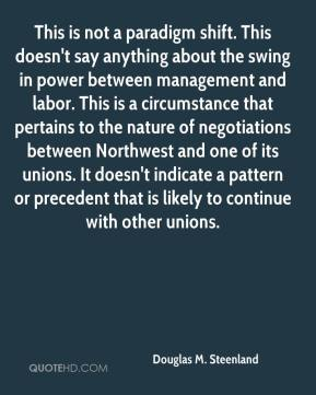 Douglas M. Steenland - This is not a paradigm shift. This doesn't say anything about the swing in power between management and labor. This is a circumstance that pertains to the nature of negotiations between Northwest and one of its unions. It doesn't indicate a pattern or precedent that is likely to continue with other unions.