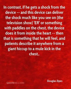 Douglas Zipes - In contrast, if he gets a shock from the device -- and this device can deliver the shock much like you see on (the television show) 'ER' or something with paddles on the chest, the device does it from inside the heart -- then that is something that he will feel, and patients describe it anywhere from a giant hiccup to a mule kick in the chest.
