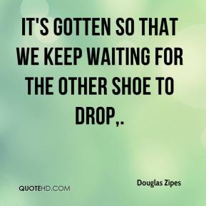 It's gotten so that we keep waiting for the other shoe to drop.