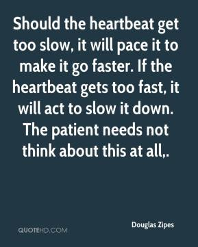 Douglas Zipes - Should the heartbeat get too slow, it will pace it to make it go faster. If the heartbeat gets too fast, it will act to slow it down. The patient needs not think about this at all.