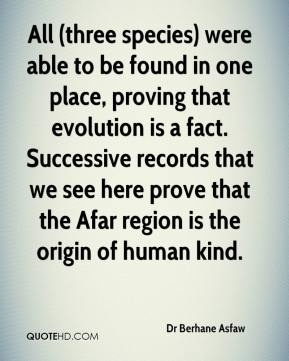 Dr Berhane Asfaw - All (three species) were able to be found in one place, proving that evolution is a fact. Successive records that we see here prove that the Afar region is the origin of human kind.