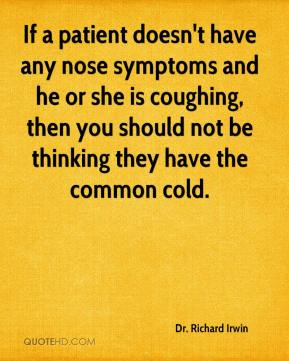 Dr. Richard Irwin - If a patient doesn't have any nose symptoms and he or she is coughing, then you should not be thinking they have the common cold.
