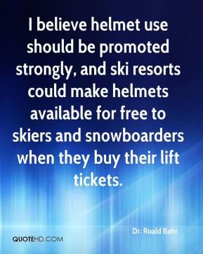 Dr. Roald Bahr - I believe helmet use should be promoted strongly, and ski resorts could make helmets available for free to skiers and snowboarders when they buy their lift tickets.