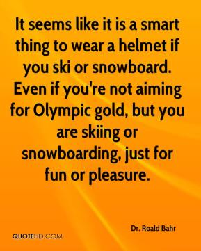 Dr. Roald Bahr - It seems like it is a smart thing to wear a helmet if you ski or snowboard. Even if you're not aiming for Olympic gold, but you are skiing or snowboarding, just for fun or pleasure.