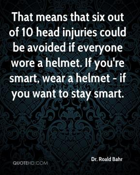 Dr. Roald Bahr - That means that six out of 10 head injuries could be avoided if everyone wore a helmet. If you're smart, wear a helmet - if you want to stay smart.