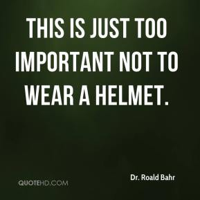 Dr. Roald Bahr - This is just too important not to wear a helmet.