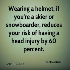 Dr. Roald Bahr - Wearing a helmet, if you're a skier or snowboarder, reduces your risk of having a head injury by 60 percent.