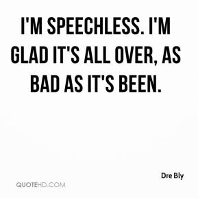 Dre Bly - I'm speechless. I'm glad it's all over, as bad as it's been.
