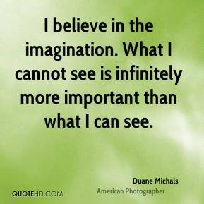 Duane Michals - I believe in the imagination. What I cannot see is infinitely more important than what I can see.