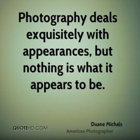 Duane Michals - Photography deals exquisitely with appearances, but nothing is what it appears to be.