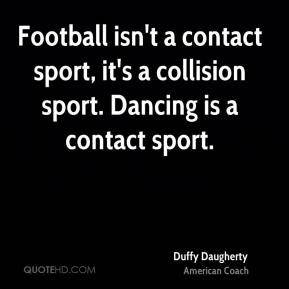 Football isn't a contact sport, it's a collision sport. Dancing is a contact sport.