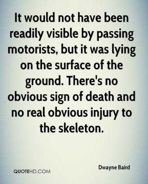 Dwayne Baird - It would not have been readily visible by passing motorists, but it was lying on the surface of the ground. There's no obvious sign of death and no real obvious injury to the skeleton.