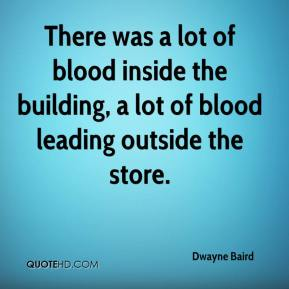 Dwayne Baird - There was a lot of blood inside the building, a lot of blood leading outside the store.