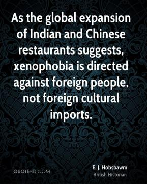 E. J. Hobsbawm - As the global expansion of Indian and Chinese restaurants suggests, xenophobia is directed against foreign people, not foreign cultural imports.