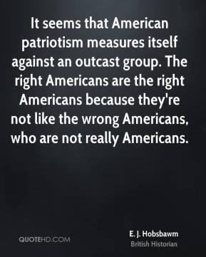 E. J. Hobsbawm - It seems that American patriotism measures itself against an outcast group. The right Americans are the right Americans because they're not like the wrong Americans, who are not really Americans.
