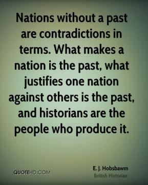 E. J. Hobsbawm - Nations without a past are contradictions in terms. What makes a nation is the past, what justifies one nation against others is the past, and historians are the people who produce it.