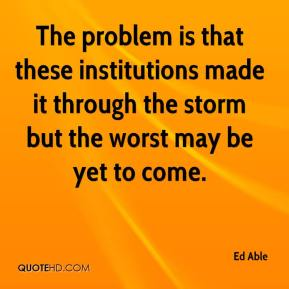 Ed Able - The problem is that these institutions made it through the storm but the worst may be yet to come.