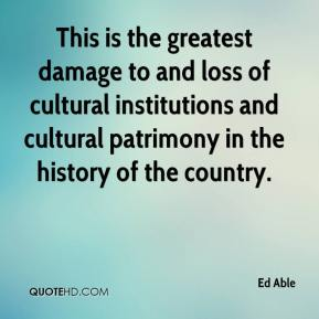 Ed Able - This is the greatest damage to and loss of cultural institutions and cultural patrimony in the history of the country.