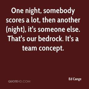 Ed Cange - One night, somebody scores a lot, then another (night), it's someone else. That's our bedrock. It's a team concept.