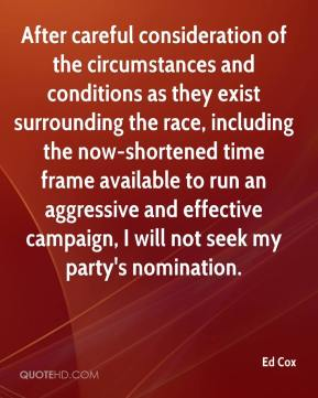 Ed Cox - After careful consideration of the circumstances and conditions as they exist surrounding the race, including the now-shortened time frame available to run an aggressive and effective campaign, I will not seek my party's nomination.
