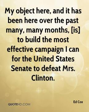 Ed Cox - My object here, and it has been here over the past many, many months, [is] to build the most effective campaign I can for the United States Senate to defeat Mrs. Clinton.