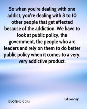 Ed Looney - So when you're dealing with one addict, you're dealing with 8 to 10 other people that get affected because of the addiction. We have to look at public policy, the government, the people who are leaders and rely on them to do better public policy when it comes to a very, very addictive product.