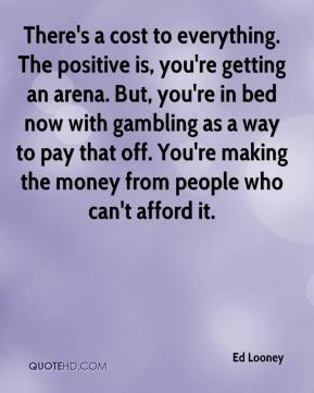 Ed Looney - There's a cost to everything. The positive is, you're getting an arena. But, you're in bed now with gambling as a way to pay that off. You're making the money from people who can't afford it.
