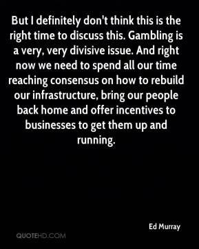 Ed Murray - But I definitely don't think this is the right time to discuss this. Gambling is a very, very divisive issue. And right now we need to spend all our time reaching consensus on how to rebuild our infrastructure, bring our people back home and offer incentives to businesses to get them up and running.